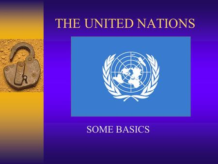 THE UNITED NATIONS SOME BASICS. SOME ORGANS AND FUNCTIONS PURPOSEGENERAL ASSEMBLY INTERNATIONAL COURT OF JUSTICE (ICJ) SECURITY COUNCIL SECRETARIATDILEMMAS.