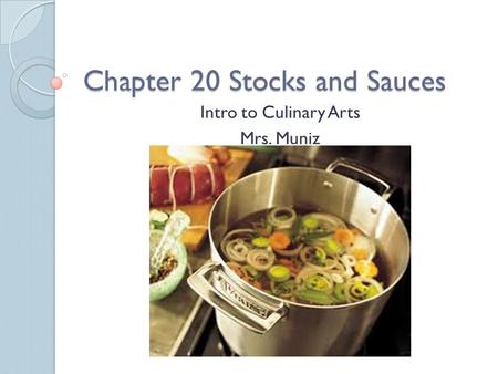 Chapter 20 Stocks and Sauces Intro to Culinary Arts Mrs. Muniz.