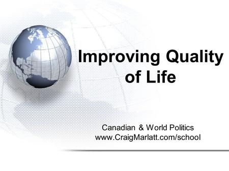 Improving Quality of Life Canadian & World Politics www.CraigMarlatt.com/school.