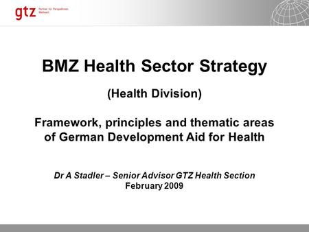 12.10.2015 Seite 1 BMZ Health Sector Strategy (Health Division) Framework, principles and thematic areas of German Development Aid for Health Dr A Stadler.
