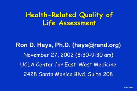 1 10/12/2015 Health-Related Quality of Life Assessment Health-Related Quality of Life Assessment Ron D. Hays, Ph.D. November 27, 2002 (8:30-9:30.