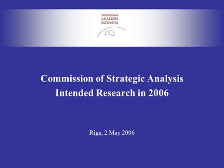 Commission of Strategic Analysis Intended Research in 2006 Riga, 2 May 2006.