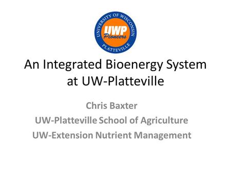 An Integrated Bioenergy System at UW-Platteville Chris Baxter UW-Platteville School of Agriculture UW-Extension Nutrient Management.