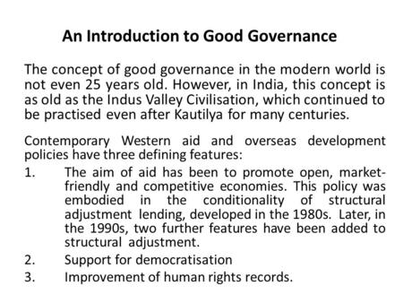 An Introduction to Good Governance The concept of good governance in the modern world is not even 25 years old. However, in India, this concept is as old.