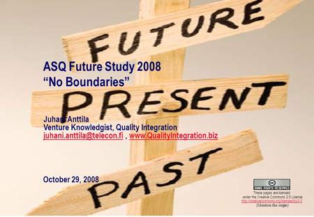 "1 ASQ Future Study 2008 ""No Boundaries"" October 29, 2008 Juhani Anttila Venture Knowledgist, Quality Integration"