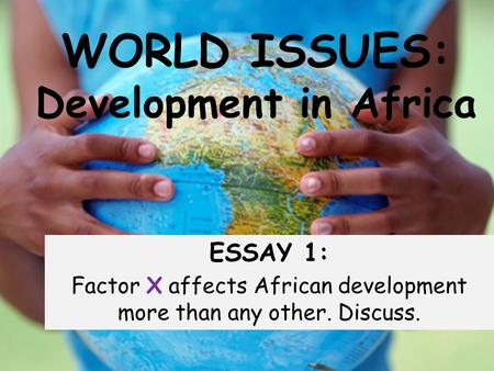 WORLD ISSUES: Development in Africa ESSAY 1: Factor X affects African development more than any other. Discuss.