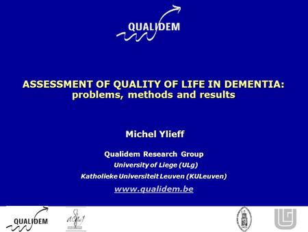 ASSESSMENT OF QUALITY OF LIFE IN DEMENTIA: problems, methods and results Michel Ylieff Michel Ylieff Qualidem Research Group University of Liege (ULg)