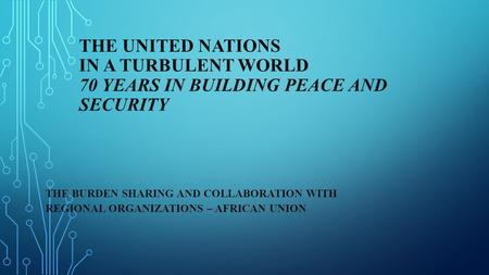 THE UNITED NATIONS IN A TURBULENT WORLD 70 YEARS IN BUILDING PEACE AND SECURITY THE BURDEN SHARING AND COLLABORATION WITH REGIONAL ORGANIZATIONS – AFRICAN.