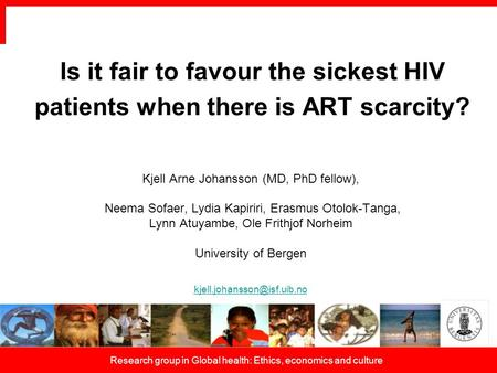 Research group in Global health: Ethics, economics and culture Is it fair to favour the sickest HIV patients when there is ART scarcity? Kjell Arne Johansson.