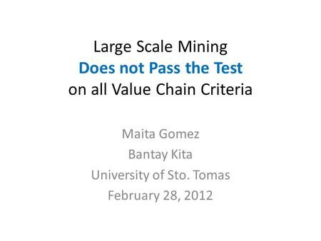 Large Scale Mining Does not Pass the Test on all Value Chain Criteria Maita Gomez Bantay Kita University of Sto. Tomas February 28, 2012.