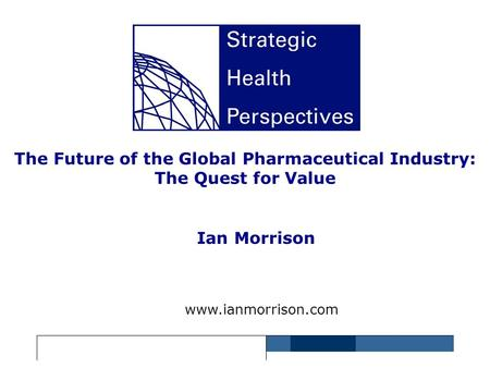 The Future of the Global Pharmaceutical Industry: The Quest for Value Ian Morrison www.ianmorrison.com.