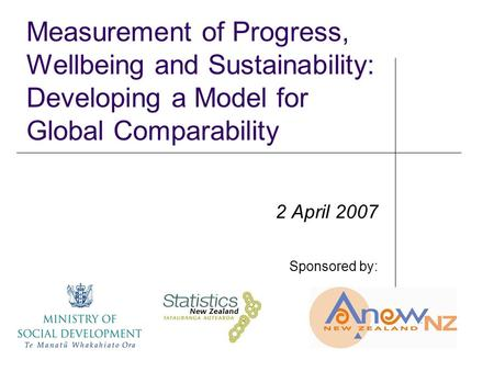 Measurement of Progress, Wellbeing and Sustainability: Developing a Model for Global Comparability 2 April 2007 Sponsored by: