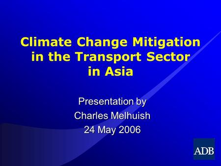 Climate Change Mitigation in the Transport Sector in Asia Presentation by Charles Melhuish 24 May 2006.