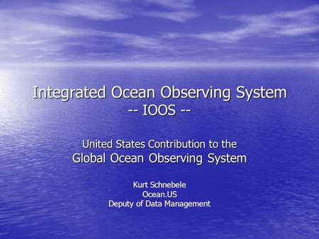 Integrated Ocean Observing System -- IOOS -- United States Contribution to the Global Ocean Observing System Kurt Schnebele Ocean.US Deputy of Data Management.