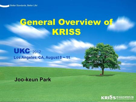 Better Standards, Better Life ! Joo-keun Park General Overview of KRISS UKC 2012 Los Angeles, CA, August 8 ~ 11.