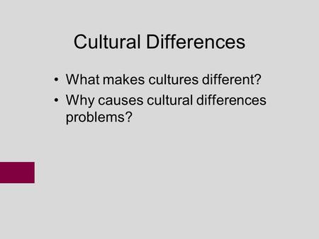 Cultural Differences What makes cultures different? Why causes cultural differences problems?