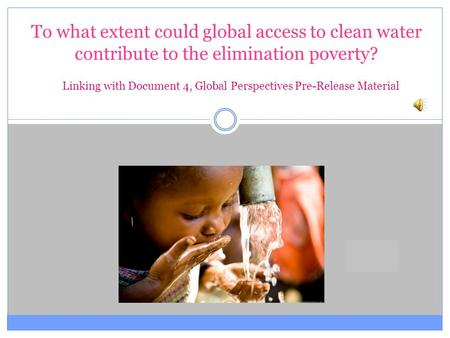 To what extent could global access to clean water contribute to the elimination poverty? Linking with Document 4, Global Perspectives Pre-Release Material.