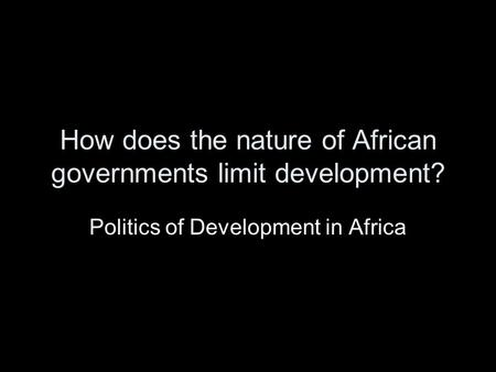 How does the nature of African governments limit development? Politics of Development in Africa.