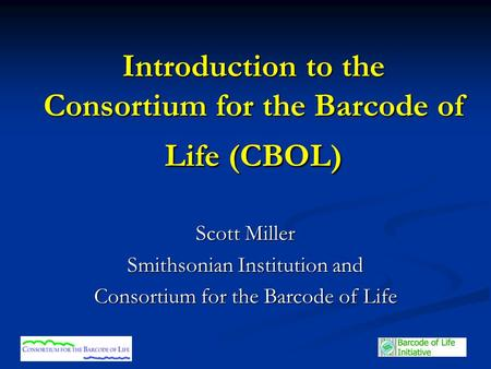 Introduction to the Consortium for the Barcode of Life (CBOL) Scott Miller Smithsonian Institution and Consortium for the Barcode of Life.