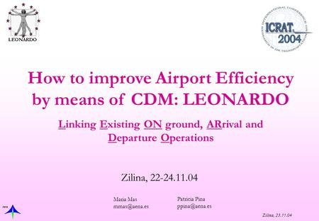 Aena Zilina, 23.11.04 Zilina, 22-24.11.04 How to improve Airport Efficiency by means of CDM: LEONARDO Linking Existing ON ground, ARrival and Departure.