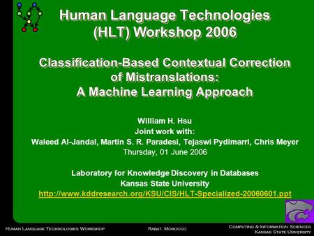 Computing & Information Sciences Kansas State University Rabat, MoroccoHuman Language Technologies Workshop Human Language Technologies (HLT) Workshop.