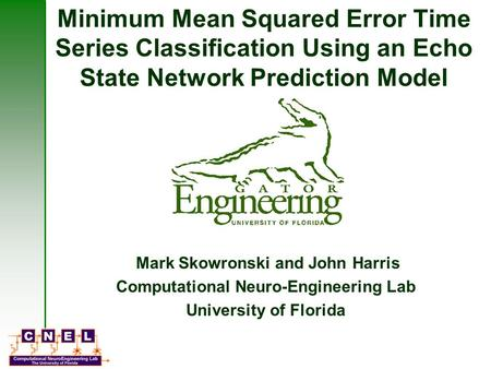Minimum Mean Squared Error Time Series Classification Using an Echo State Network Prediction Model Mark Skowronski and John Harris Computational Neuro-Engineering.
