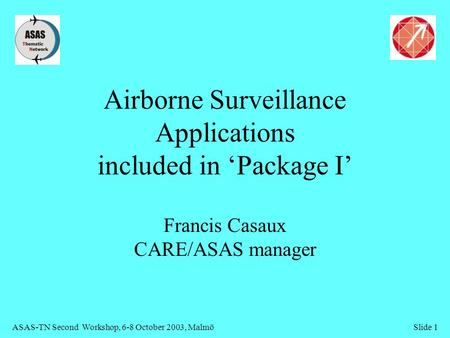 ASAS-TN Second Workshop, 6-8 October 2003, MalmöSlide 1 Airborne Surveillance Applications included in 'Package I' Francis Casaux CARE/ASAS manager.