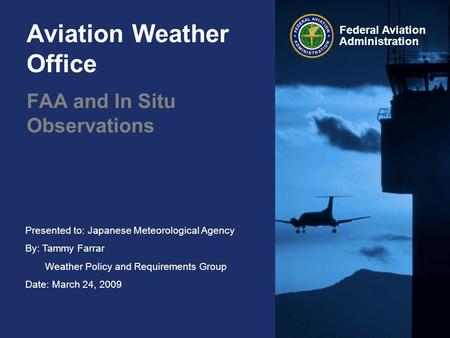 Presented to: Japanese Meteorological Agency By: Tammy Farrar Weather Policy and Requirements Group Date: March 24, 2009 Federal Aviation Administration.