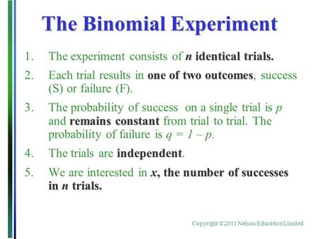 Copyright ©2011 Nelson Education Limited The Binomial Experiment n identical trials. 1.The experiment consists of n identical trials. one of two outcomes.