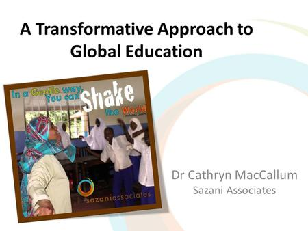A Transformative Approach to Global Education Dr Cathryn MacCallum Sazani Associates.