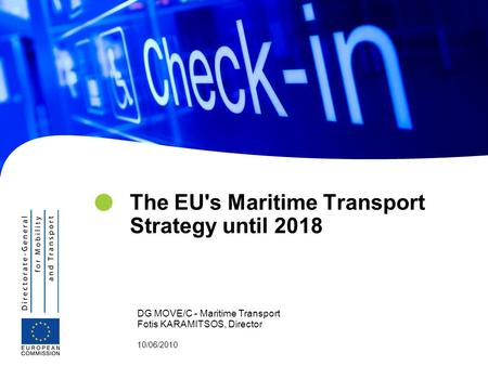 DG MOVE/C - Maritime Transport Fotis KARAMITSOS, Director 10/06/2010 The EU's Maritime Transport Strategy until 2018.