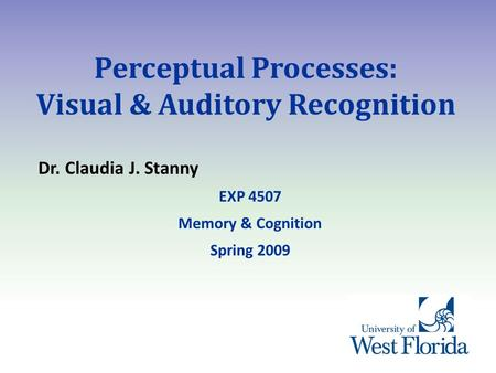 Perceptual Processes: Visual & Auditory Recognition Dr. Claudia J. Stanny EXP 4507 Memory & Cognition Spring 2009.