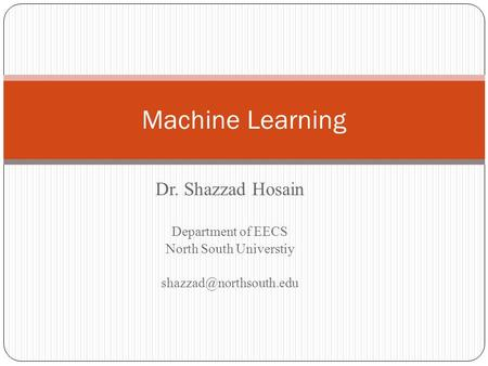 Machine Learning Dr. Shazzad Hosain Department of EECS North South Universtiy