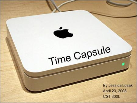 Time Capsule By Jessica Losak April 23, 2008 CST 300L.