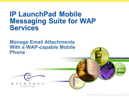 © 2000 Open Port Technology, Inc. All rights reserved. IP LaunchPad Mobile Messaging Suite for WAP Services Manage Email Attachments With a WAP-capable.