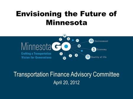Envisioning the Future of Minnesota Transportation Finance Advisory Committee April 20, 2012.