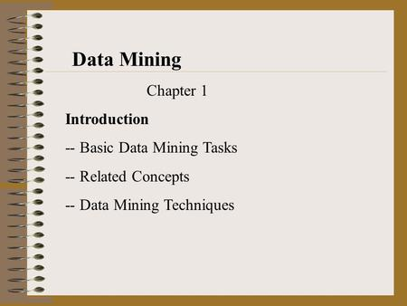 Data Mining Chapter 1 Introduction -- Basic Data Mining Tasks -- Related Concepts -- Data Mining Techniques.