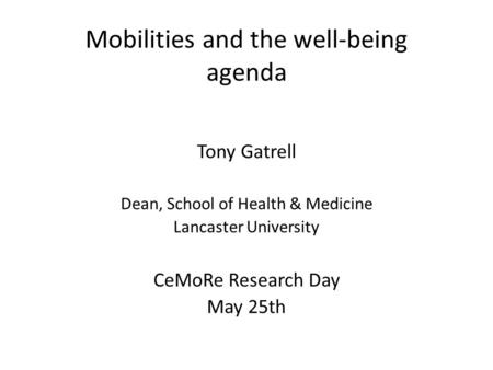 Mobilities and the well-being agenda Tony Gatrell Dean, School of Health & Medicine Lancaster University CeMoRe Research Day May 25th.