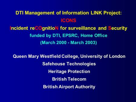 DTI Management of Information LINK Project: ICONS Incident reCOgnitioN for surveillance and Security funded by DTI, EPSRC, Home Office (March 2000 - March.