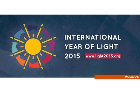 "@ IYL 2015. ""Let there be a Year of Light"" The International Year of Light is: A global initiative created by UNESCO and adopted by the United Nations."
