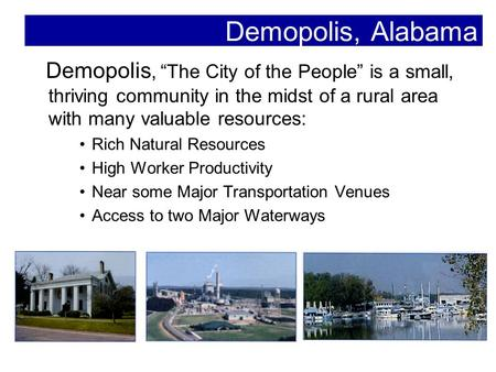 "Demopolis, Alabama Demopolis, ""The City of the People"" is a small, thriving community in the midst of a rural area with many valuable resources: Rich Natural."