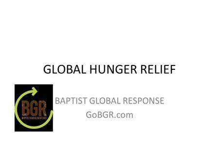 GLOBAL HUNGER RELIEF BAPTIST GLOBAL RESPONSE GoBGR.com.