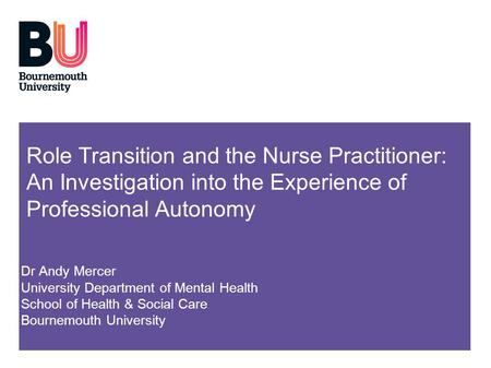 Role Transition and the Nurse Practitioner: An Investigation into the Experience of Professional Autonomy Dr Andy Mercer University Department of Mental.