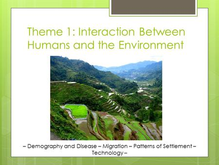 Theme 1: Interaction Between Humans and the Environment – Demography and Disease – Migration – Patterns of Settlement – Technology –
