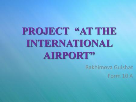 "PROJECT ""AT THE INTERNATIONAL AIRPORT"" Rakhimova Gulshat Form 10 A."