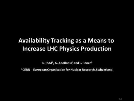 1v1 Availability Tracking as a Means to Increase LHC Physics Production B. Todd 1, A. Apollonio 1 and L. Ponce 1 1 CERN – European Organisation for Nuclear.