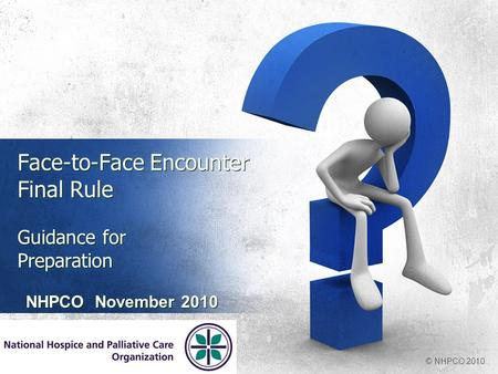 Face-to-Face Encounter Final Rule Guidance for Preparation NHPCO November 2010 © NHPCO 2010.