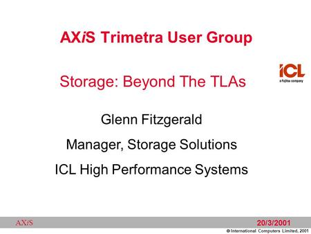  International Computers Limited, 2001 AXiS 20/3/2001 AXiS Trimetra User Group Glenn Fitzgerald Manager, Storage Solutions ICL High Performance Systems.