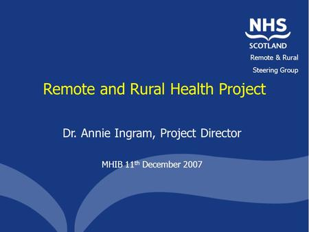 Remote & Rural Steering Group Remote and Rural Health Project Dr. Annie Ingram, Project Director MHIB 11 th December 2007.