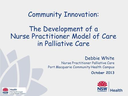Debbie White Nurse Practitioner Palliative Care Port Macquarie Community Health Campus October 2013 Community Innovation: The Development of a Nurse Practitioner.